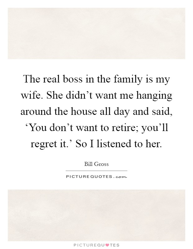 The real boss in the family is my wife. She didn't want me hanging around the house all day and said, 'You don't want to retire; you'll regret it.' So I listened to her Picture Quote #1