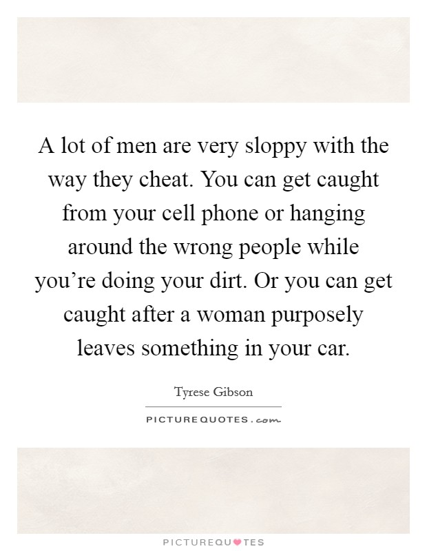 A lot of men are very sloppy with the way they cheat. You can get caught from your cell phone or hanging around the wrong people while you're doing your dirt. Or you can get caught after a woman purposely leaves something in your car Picture Quote #1