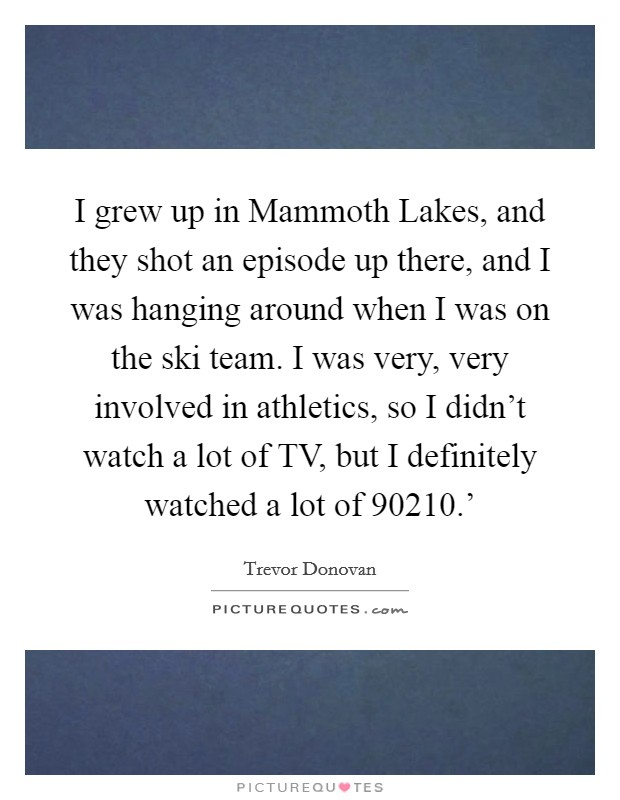 I grew up in Mammoth Lakes, and they shot an episode up there, and I was hanging around when I was on the ski team. I was very, very involved in athletics, so I didn't watch a lot of TV, but I definitely watched a lot of  90210.' Picture Quote #1