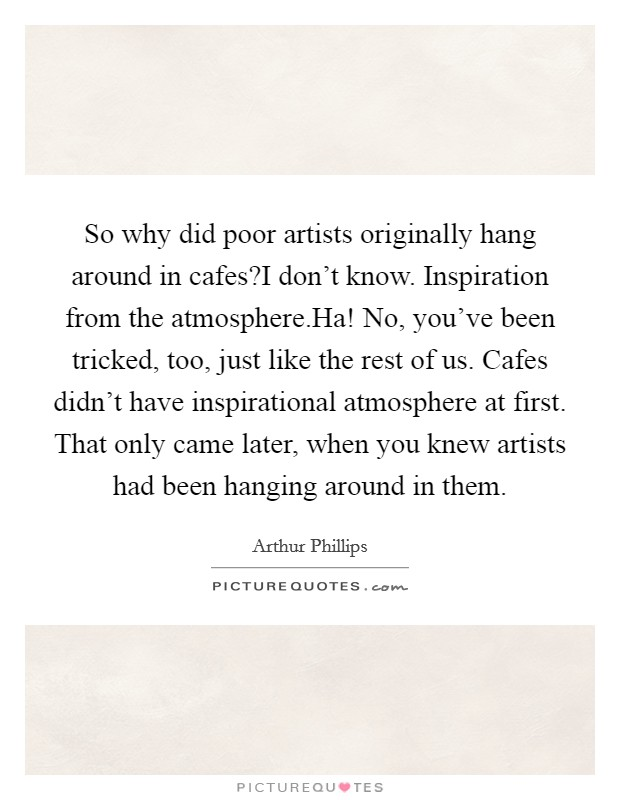 So why did poor artists originally hang around in cafes?I don't know. Inspiration from the atmosphere.Ha! No, you've been tricked, too, just like the rest of us. Cafes didn't have inspirational atmosphere at first. That only came later, when you knew artists had been hanging around in them Picture Quote #1