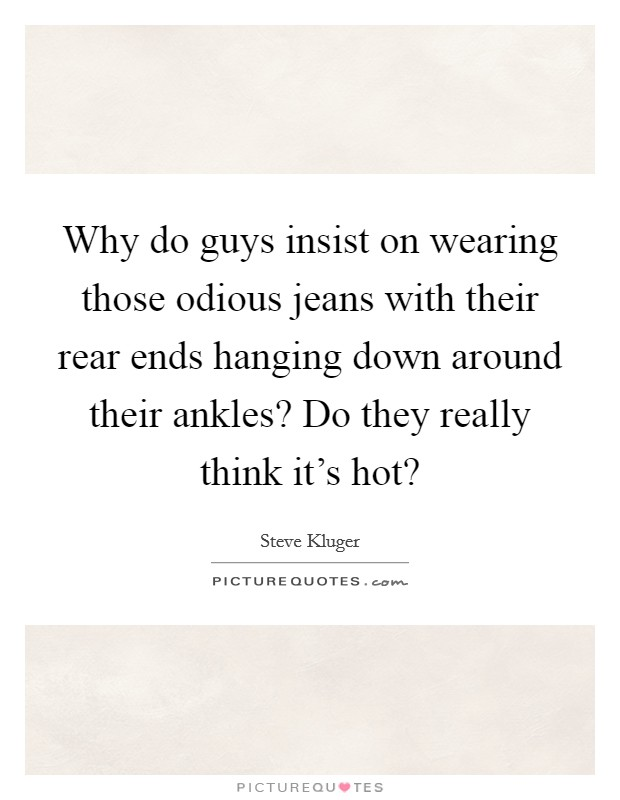 Why do guys insist on wearing those odious jeans with their rear ends hanging down around their ankles? Do they really think it's hot? Picture Quote #1