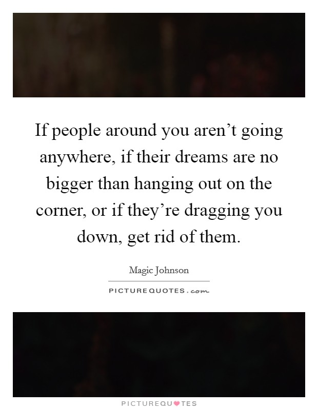 If people around you aren't going anywhere, if their dreams are no bigger than hanging out on the corner, or if they're dragging you down, get rid of them Picture Quote #1