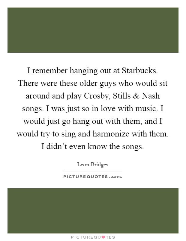 I remember hanging out at Starbucks. There were these older guys who would sit around and play Crosby, Stills and Nash songs. I was just so in love with music. I would just go hang out with them, and I would try to sing and harmonize with them. I didn't even know the songs Picture Quote #1