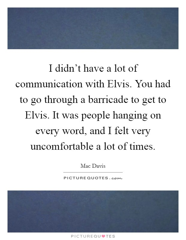 I didn't have a lot of communication with Elvis. You had to go through a barricade to get to Elvis. It was people hanging on every word, and I felt very uncomfortable a lot of times Picture Quote #1