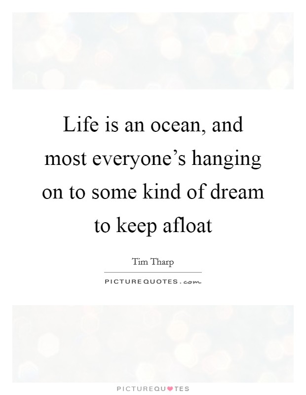 Life is an ocean, and most everyone's hanging on to some kind of dream to keep afloat Picture Quote #1