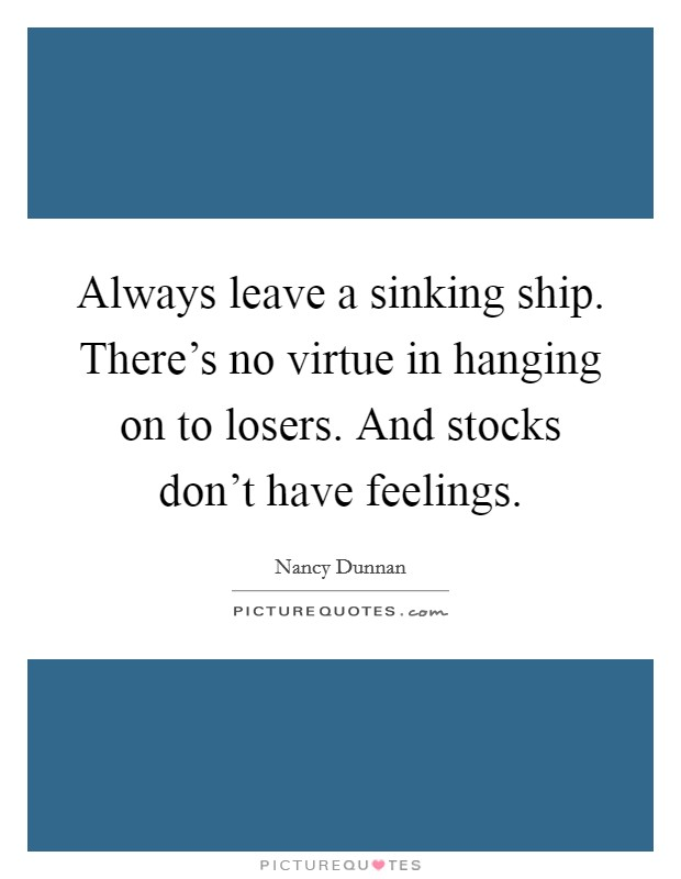 Always leave a sinking ship. There's no virtue in hanging on to losers. And stocks don't have feelings Picture Quote #1