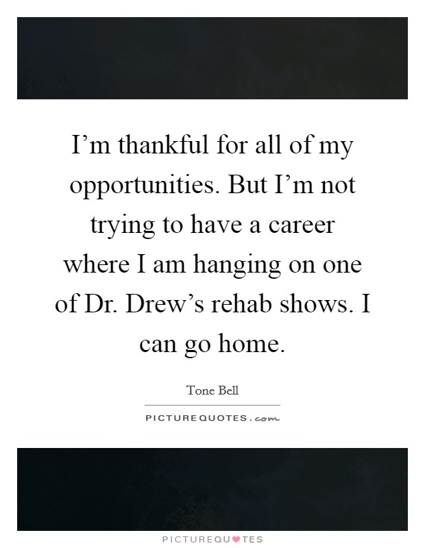 I'm thankful for all of my opportunities. But I'm not trying to have a career where I am hanging on one of Dr. Drew's rehab shows. I can go home Picture Quote #1