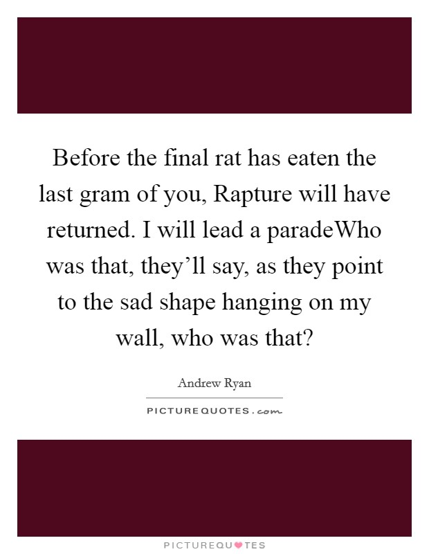 Before the final rat has eaten the last gram of you, Rapture will have returned. I will lead a paradeWho was that, they'll say, as they point to the sad shape hanging on my wall, who was that? Picture Quote #1