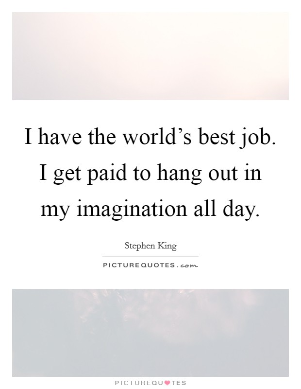 I have the world's best job. I get paid to hang out in my imagination all day Picture Quote #1