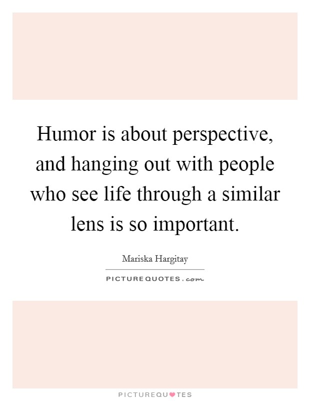 Humor is about perspective, and hanging out with people who see life through a similar lens is so important Picture Quote #1