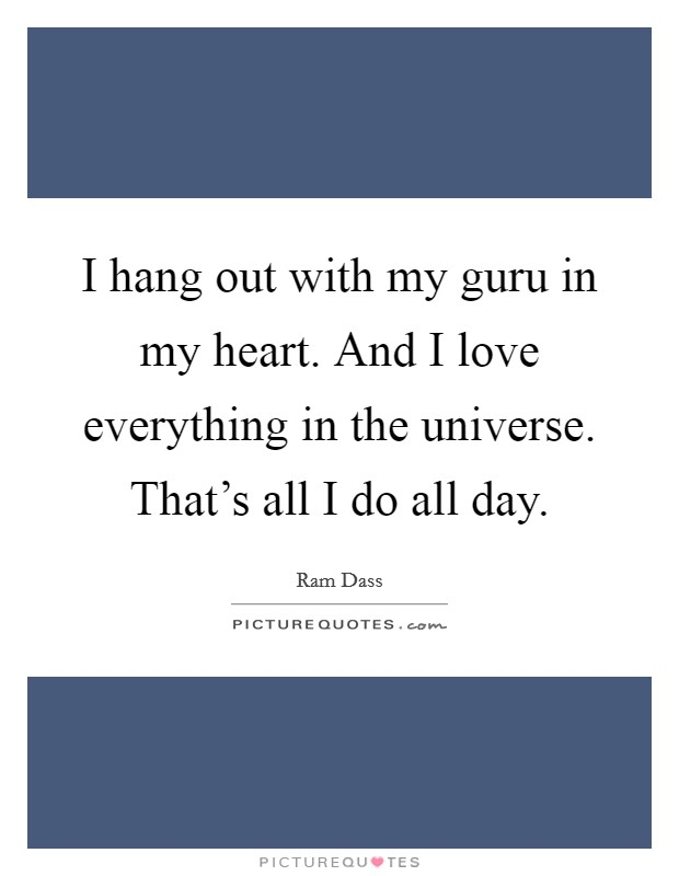 I hang out with my guru in my heart. And I love everything in the universe. That's all I do all day Picture Quote #1