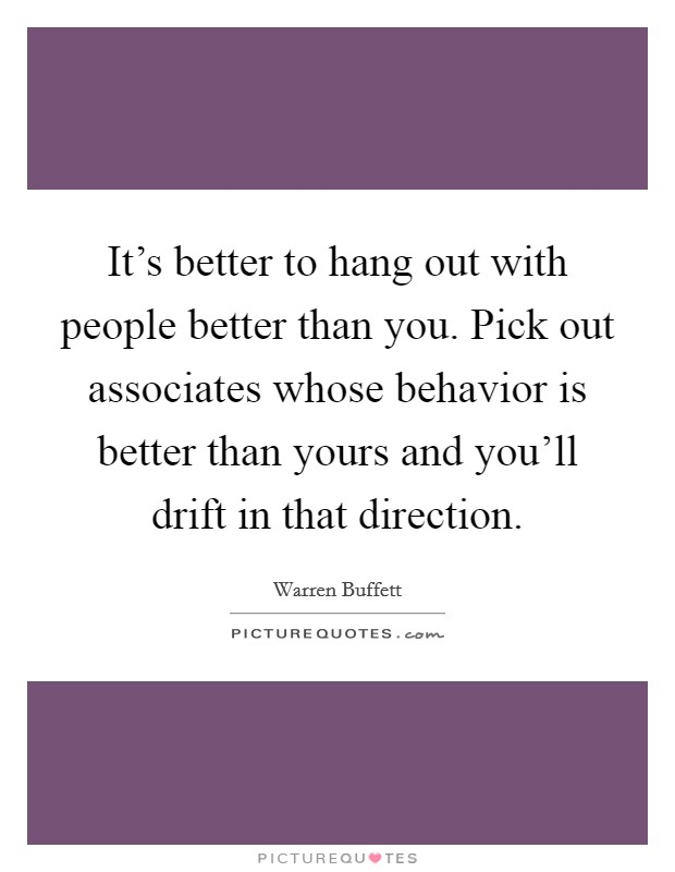 It's better to hang out with people better than you. Pick out associates whose behavior is better than yours and you'll drift in that direction Picture Quote #1