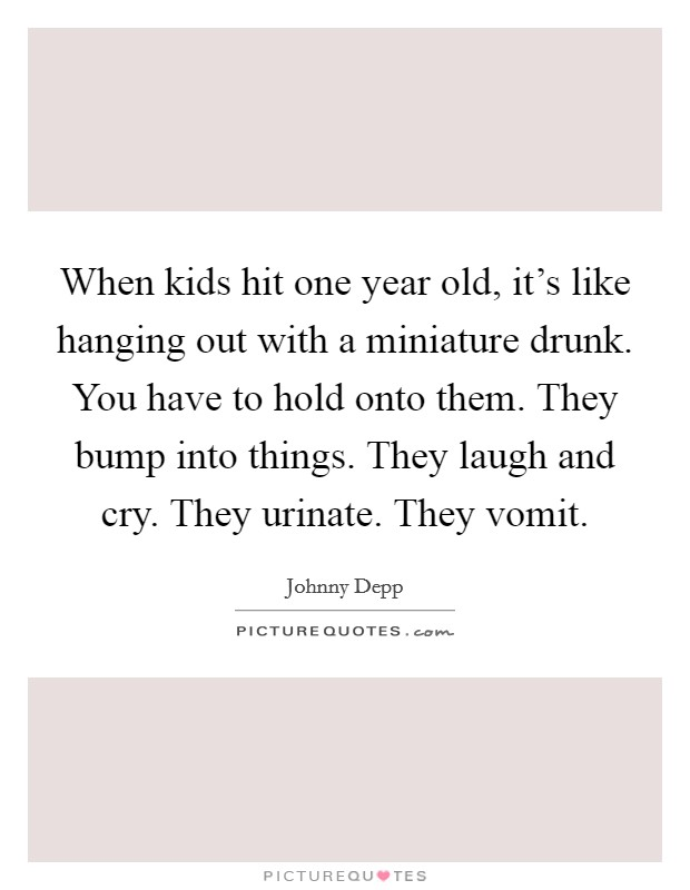 When kids hit one year old, it's like hanging out with a miniature drunk. You have to hold onto them. They bump into things. They laugh and cry. They urinate. They vomit Picture Quote #1