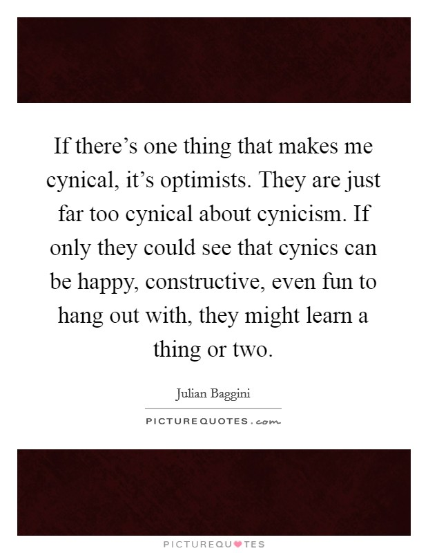 If there's one thing that makes me cynical, it's optimists. They are just far too cynical about cynicism. If only they could see that cynics can be happy, constructive, even fun to hang out with, they might learn a thing or two Picture Quote #1