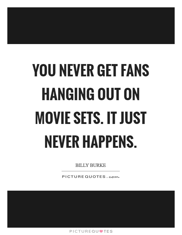 You never get fans hanging out on movie sets. It just never happens Picture Quote #1