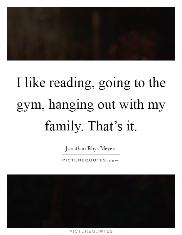 I like reading, going to the gym, hanging out with my family. That's it Picture Quote #1