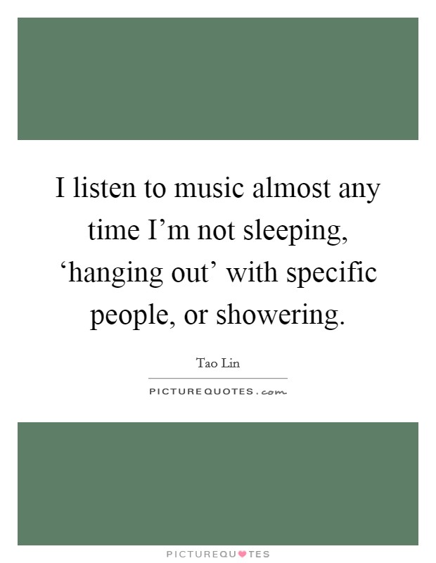 I listen to music almost any time I'm not sleeping, 'hanging out' with specific people, or showering Picture Quote #1