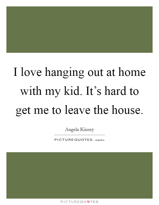 I love hanging out at home with my kid. It's hard to get me to leave the house Picture Quote #1