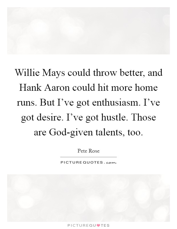 Willie Mays could throw better, and Hank Aaron could hit more home runs. But I've got enthusiasm. I've got desire. I've got hustle. Those are God-given talents, too Picture Quote #1