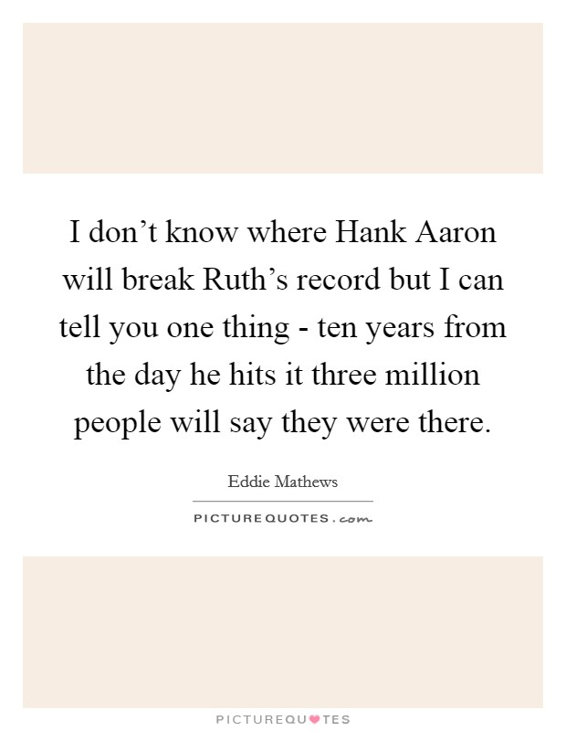 I don't know where Hank Aaron will break Ruth's record but I can tell you one thing - ten years from the day he hits it three million people will say they were there Picture Quote #1