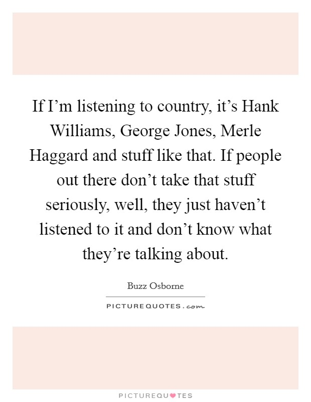 If I'm listening to country, it's Hank Williams, George Jones, Merle Haggard and stuff like that. If people out there don't take that stuff seriously, well, they just haven't listened to it and don't know what they're talking about Picture Quote #1
