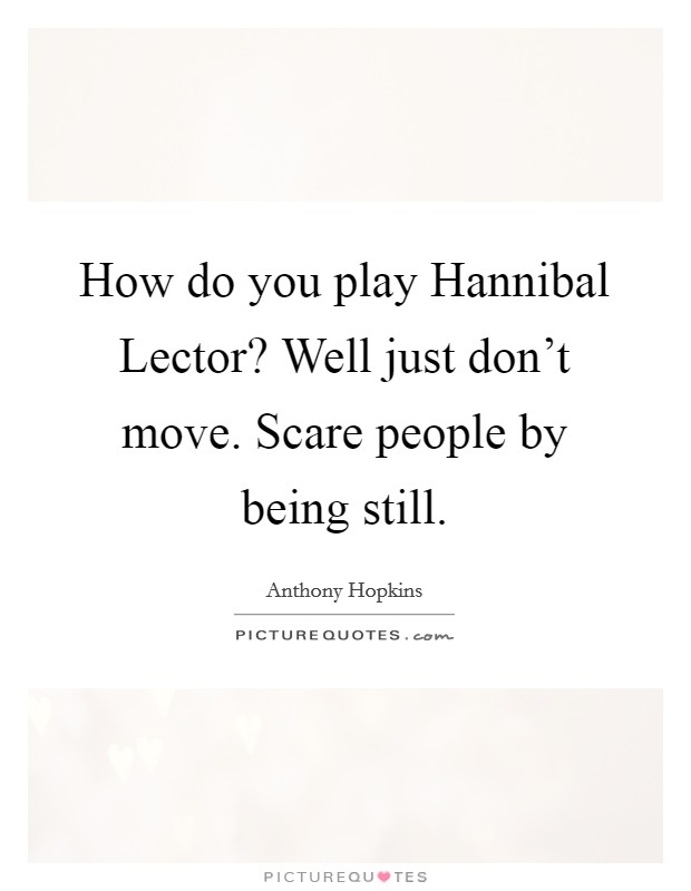 How do you play Hannibal Lector? Well just don't move. Scare people by being still. Picture Quote #1