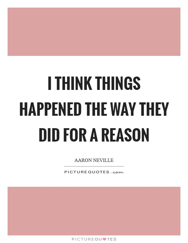 I think things happened the way they did for a reason Picture Quote #1
