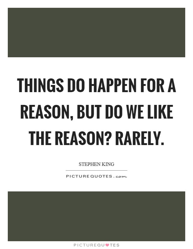 Things do happen for a reason, but do we like the reason? Rarely. Picture Quote #1