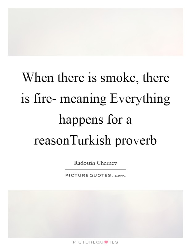 When there is smoke, there is fire- meaning Everything happens for a reasonTurkish proverb Picture Quote #1