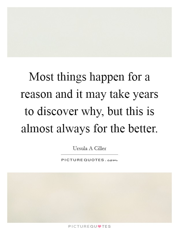 Most things happen for a reason and it may take years to discover why, but this is almost always for the better Picture Quote #1