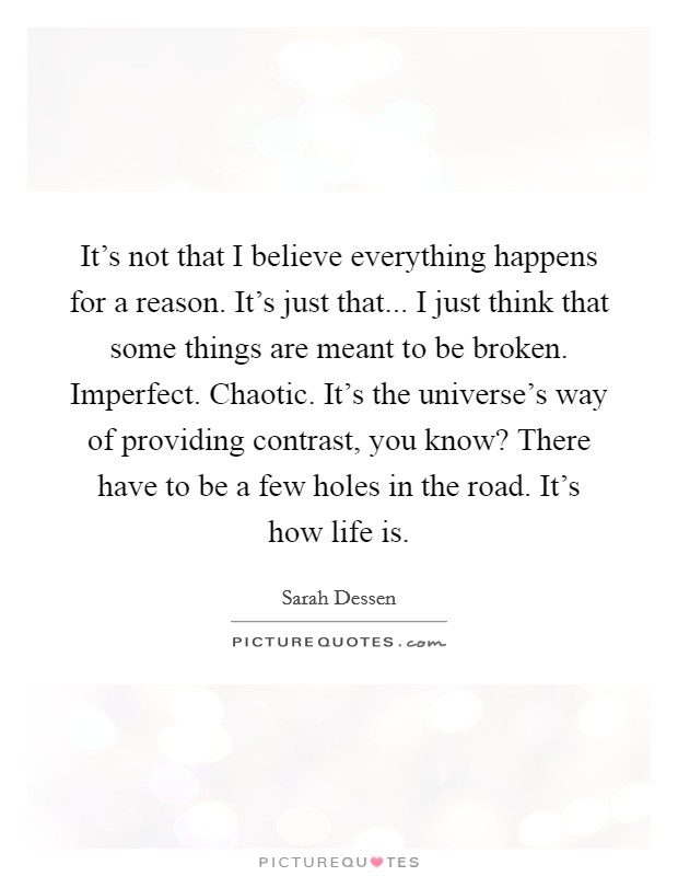 It's not that I believe everything happens for a reason. It's just that... I just think that some things are meant to be broken. Imperfect. Chaotic. It's the universe's way of providing contrast, you know? There have to be a few holes in the road. It's how life is Picture Quote #1