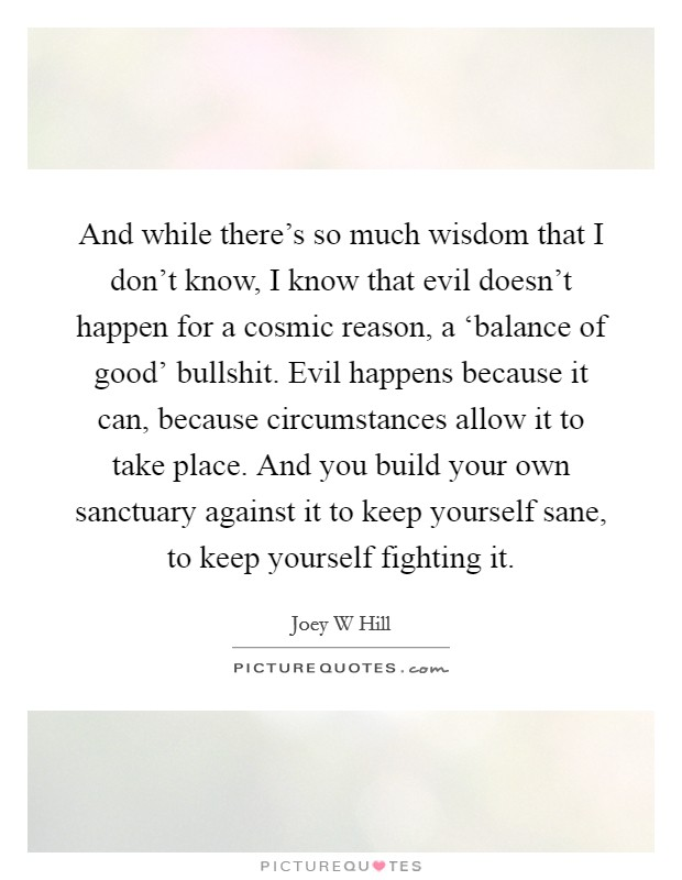 And while there's so much wisdom that I don't know, I know that evil doesn't happen for a cosmic reason, a 'balance of good' bullshit. Evil happens because it can, because circumstances allow it to take place. And you build your own sanctuary against it to keep yourself sane, to keep yourself fighting it Picture Quote #1