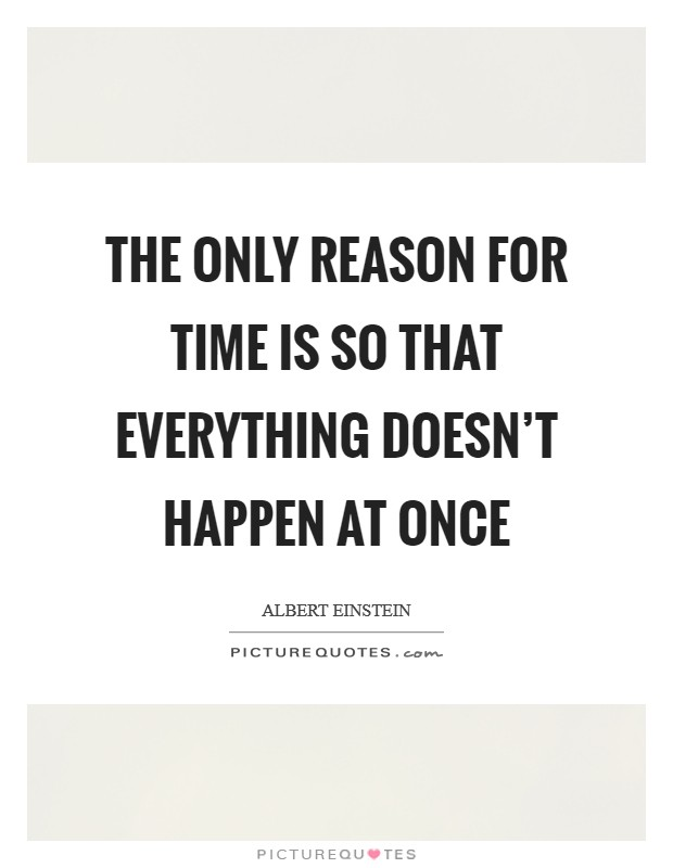The only reason for time is so that everything doesn't happen at once Picture Quote #1
