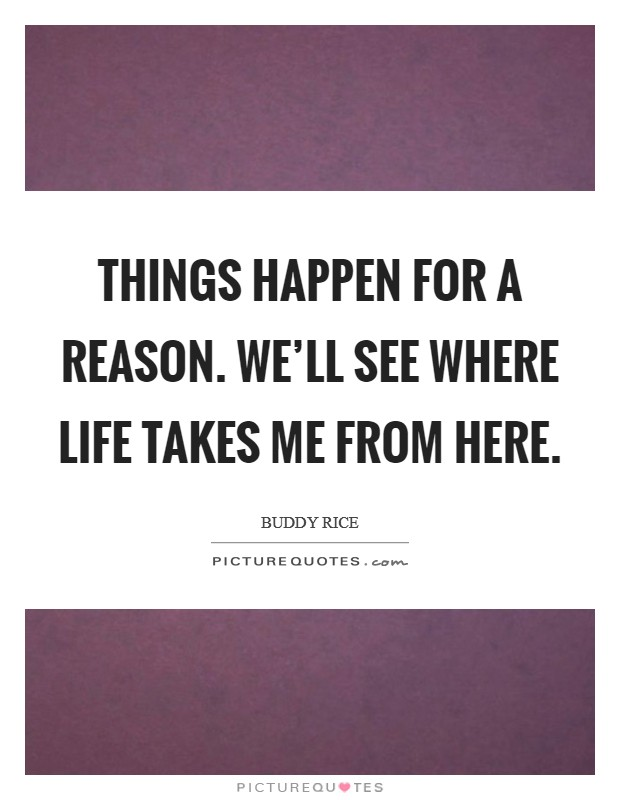 Things happen for a reason. We'll see where life takes me from here Picture Quote #1