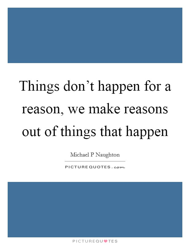 Things don't happen for a reason, we make reasons out of things that happen Picture Quote #1