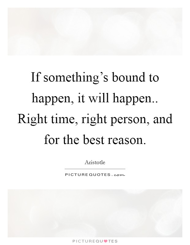 If something's bound to happen, it will happen.. Right time, right person, and for the best reason Picture Quote #1