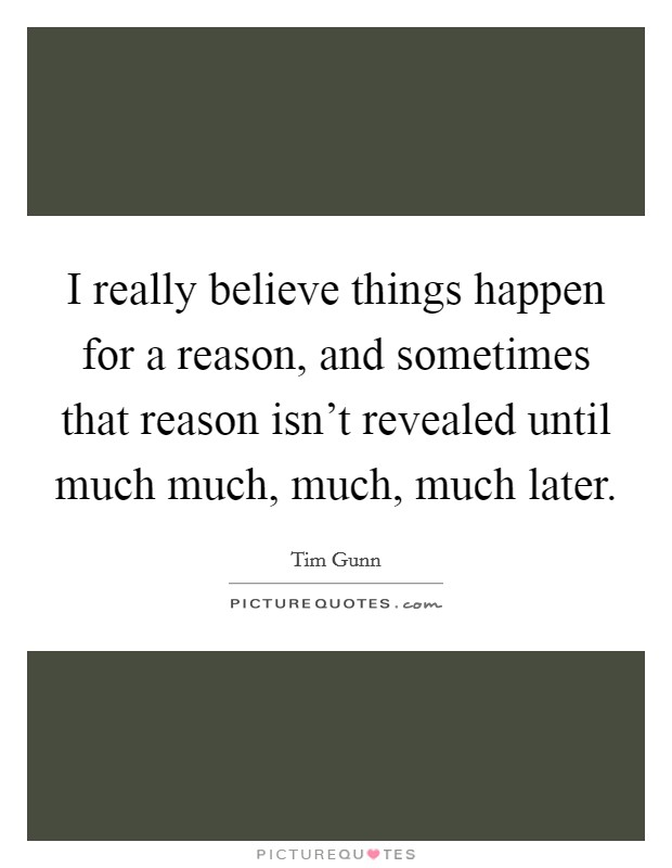 I really believe things happen for a reason, and sometimes that reason isn't revealed until much much, much, much later Picture Quote #1