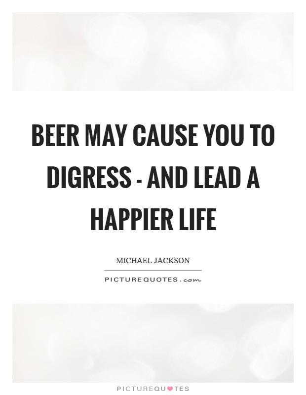 Beer may cause you to digress - and lead a happier life Picture Quote #1