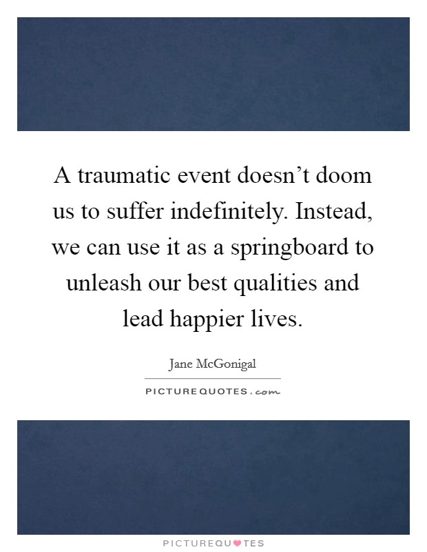 A traumatic event doesn't doom us to suffer indefinitely. Instead, we can use it as a springboard to unleash our best qualities and lead happier lives Picture Quote #1
