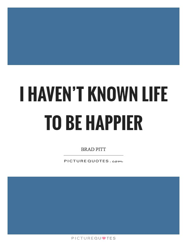 I haven't known life to be happier Picture Quote #1