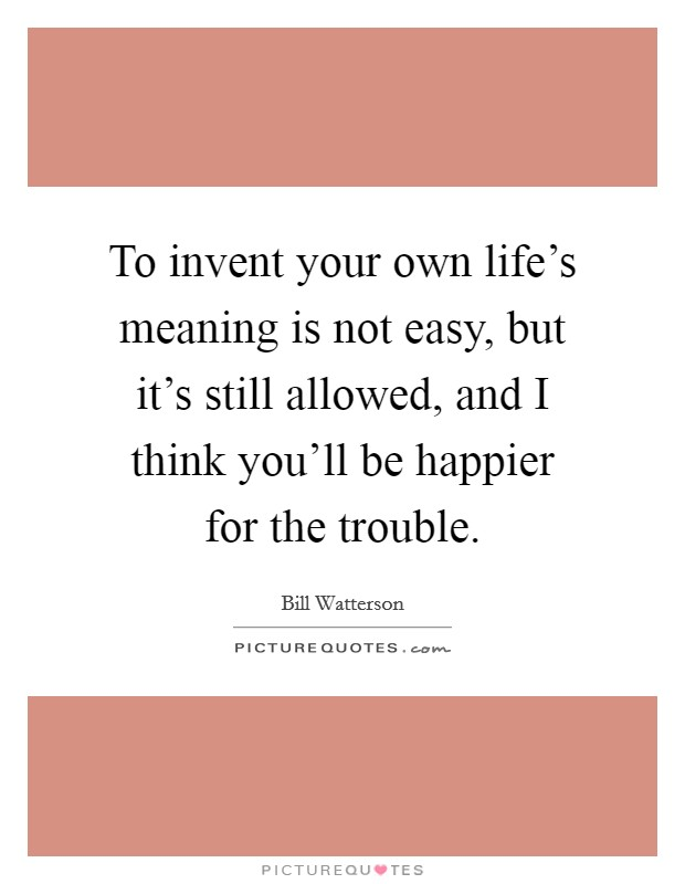 To invent your own life's meaning is not easy, but it's still allowed, and I think you'll be happier for the trouble Picture Quote #1