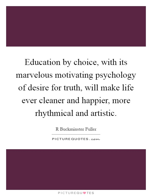 Education by choice, with its marvelous motivating psychology of desire for truth, will make life ever cleaner and happier, more rhythmical and artistic. Picture Quote #1