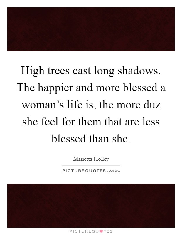 High trees cast long shadows. The happier and more blessed a woman's life is, the more duz she feel for them that are less blessed than she Picture Quote #1
