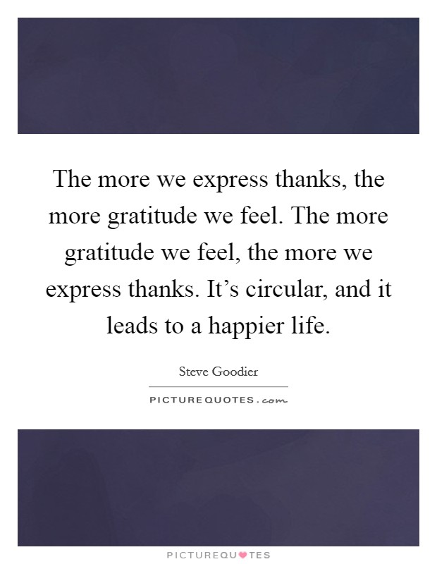 The more we express thanks, the more gratitude we feel. The more gratitude we feel, the more we express thanks. It's circular, and it leads to a happier life Picture Quote #1