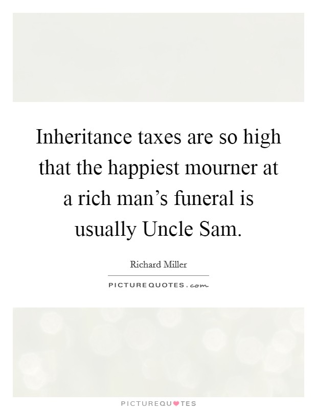 Inheritance taxes are so high that the happiest mourner at a rich man's funeral is usually Uncle Sam Picture Quote #1
