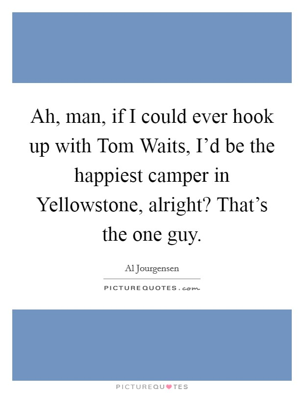 Ah, man, if I could ever hook up with Tom Waits, I'd be the happiest camper in Yellowstone, alright? That's the one guy Picture Quote #1