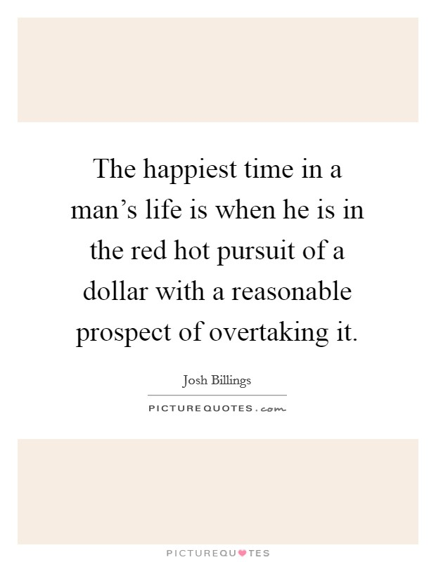 The happiest time in a man's life is when he is in the red hot pursuit of a dollar with a reasonable prospect of overtaking it Picture Quote #1
