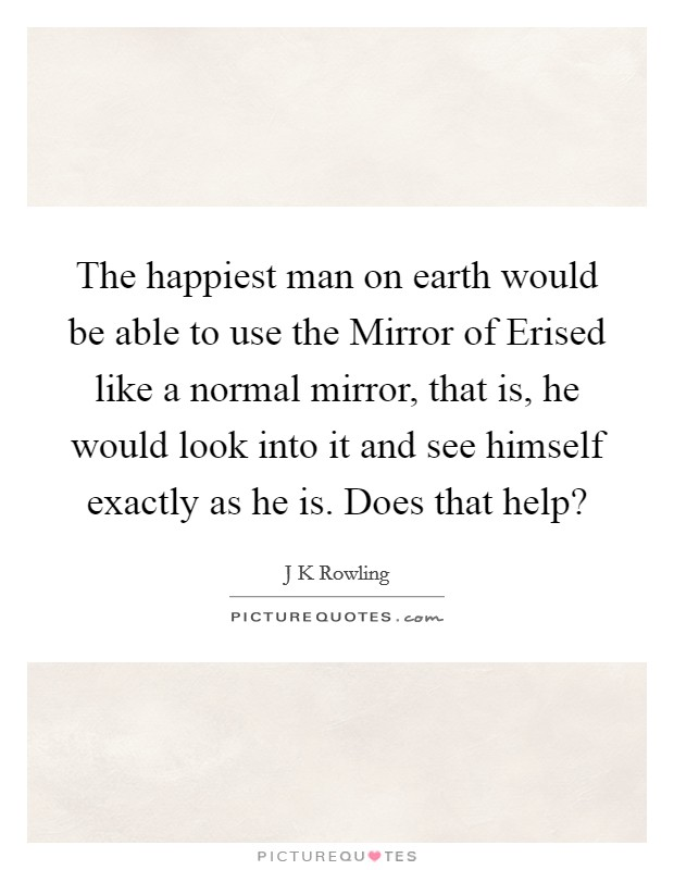 The happiest man on earth would be able to use the Mirror of Erised like a normal mirror, that is, he would look into it and see himself exactly as he is. Does that help? Picture Quote #1