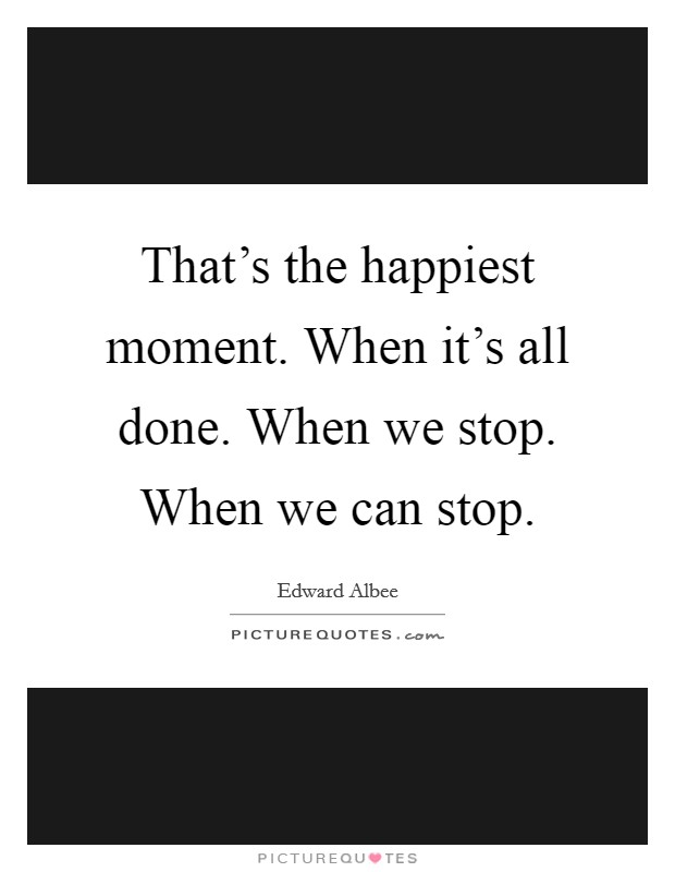 That's the happiest moment. When it's all done. When we stop. When we can stop Picture Quote #1