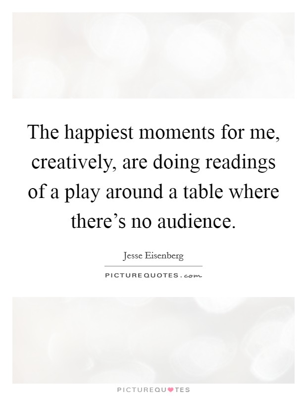The happiest moments for me, creatively, are doing readings of a play around a table where there's no audience Picture Quote #1